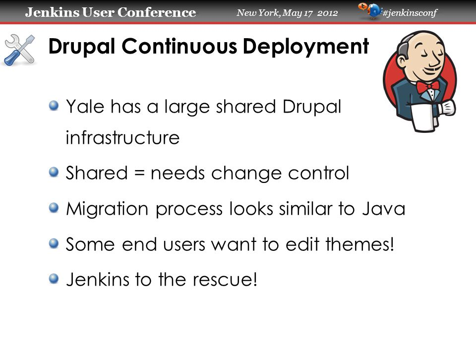 Jenkins User Conference Jenkins User Conference New York, May 17 2012 #jenkinsconf Drupal Continuous Deployment Yale has a large shared Drupal infrast