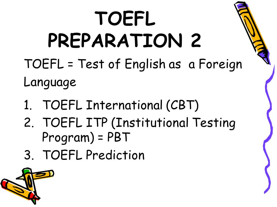 TOEFL PREPARATION 2 TOEFL = Test of English as a Foreign Language 1.TOEFL International (CBT) 2.TOEFL ITP (Institutional Testing Program) = PBT 3.TOEFL Prediction