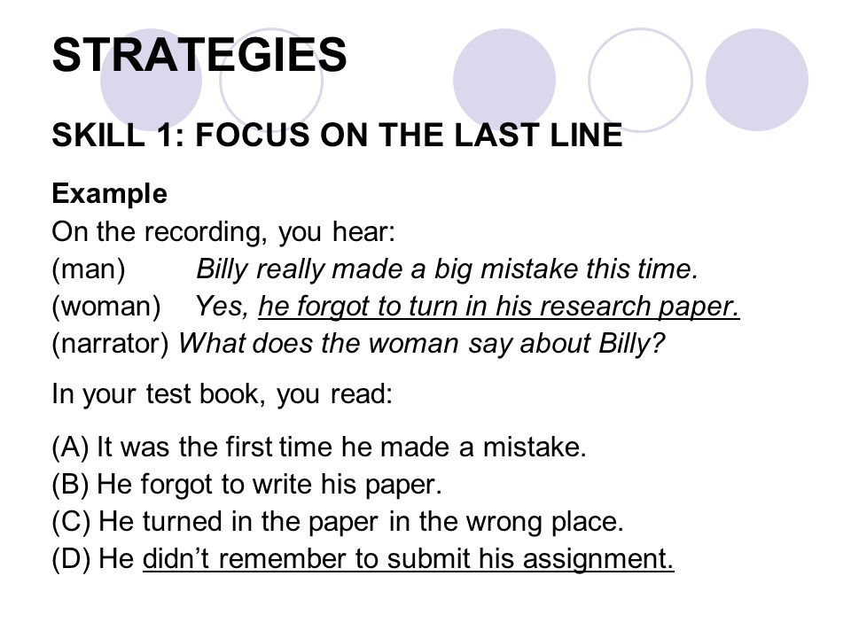 STRATEGIES SKILL 1: FOCUS ON THE LAST LINE Example On the recording, you hear: (man) Billy really made a big mistake this time.