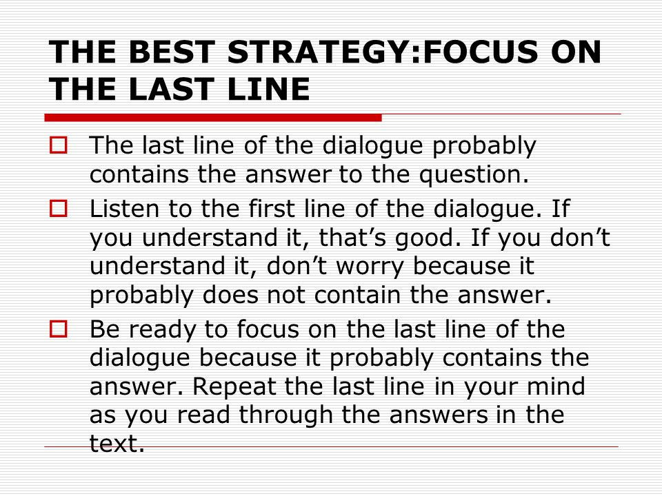 THE BEST STRATEGY:FOCUS ON THE LAST LINE  The last line of the dialogue probably contains the answer to the question.  Listen to the first line of t