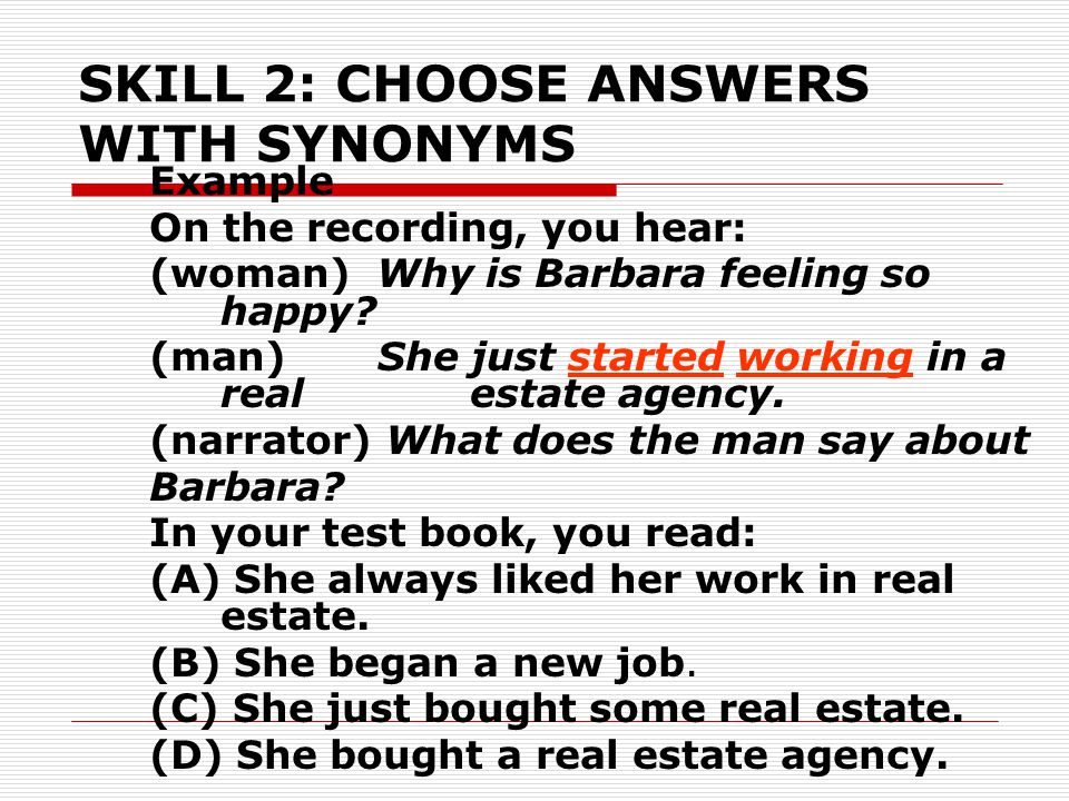 SKILL 2: CHOOSE ANSWERS WITH SYNONYMS Example On the recording, you hear: (woman) Why is Barbara feeling so happy? (man) She just started working in a