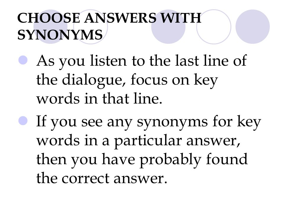 CHOOSE ANSWERS WITH SYNONYMS As you listen to the last line of the dialogue, focus on key words in that line. If you see any synonyms for key words in