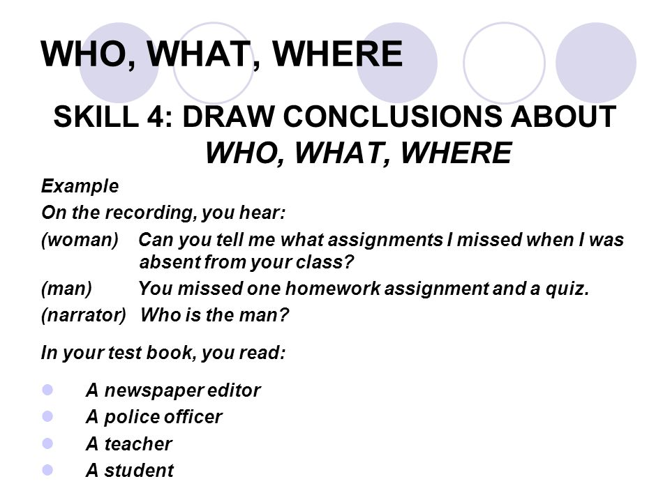 WHO, WHAT, WHERE SKILL 4: DRAW CONCLUSIONS ABOUT WHO, WHAT, WHERE Example On the recording, you hear: (woman) Can you tell me what assignments I missed when I was absent from your class.