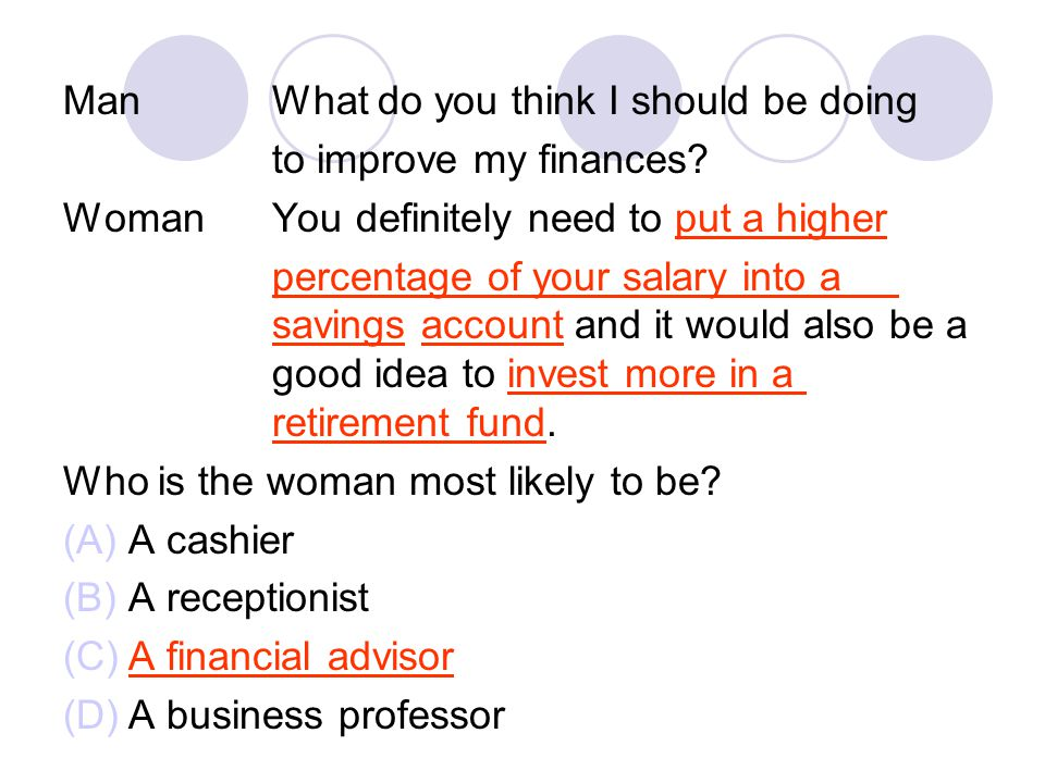 ManWhat do you think I should be doing to improve my finances? WomanYou definitely need to put a higher percentage of your salary into a savings accou