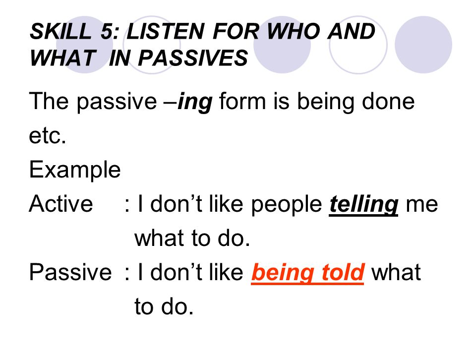 SKILL 5: LISTEN FOR WHO AND WHAT IN PASSIVES The passive –ing form is being done etc. Example Active: I don't like people telling me what to do. Passi