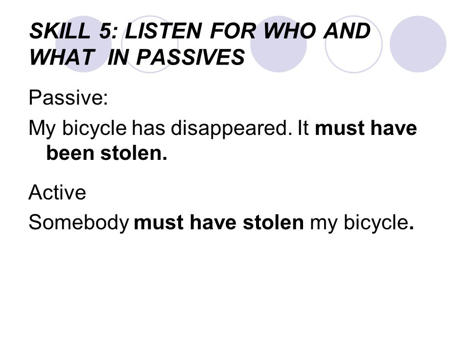 SKILL 5: LISTEN FOR WHO AND WHAT IN PASSIVES Passive: My bicycle has disappeared. It must have been stolen. Active Somebody must have stolen my bicycl