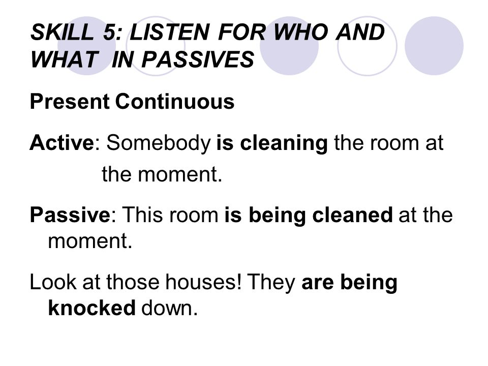 SKILL 5: LISTEN FOR WHO AND WHAT IN PASSIVES Present Continuous Active: Somebody is cleaning the room at the moment. Passive: This room is being clean