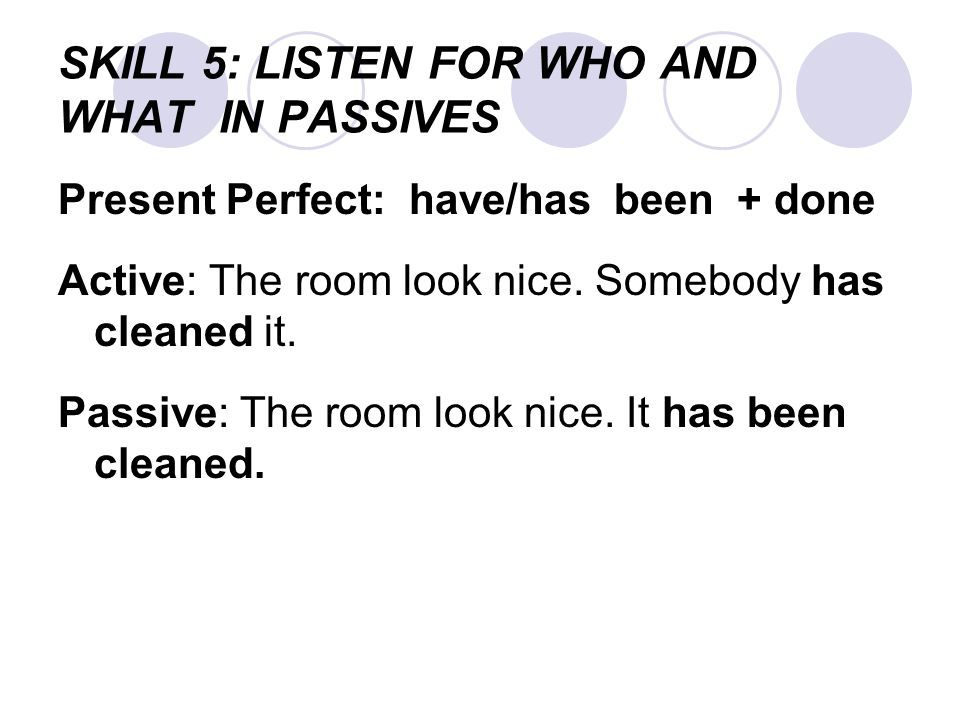 SKILL 5: LISTEN FOR WHO AND WHAT IN PASSIVES Present Perfect: have/has been + done Active: The room look nice.