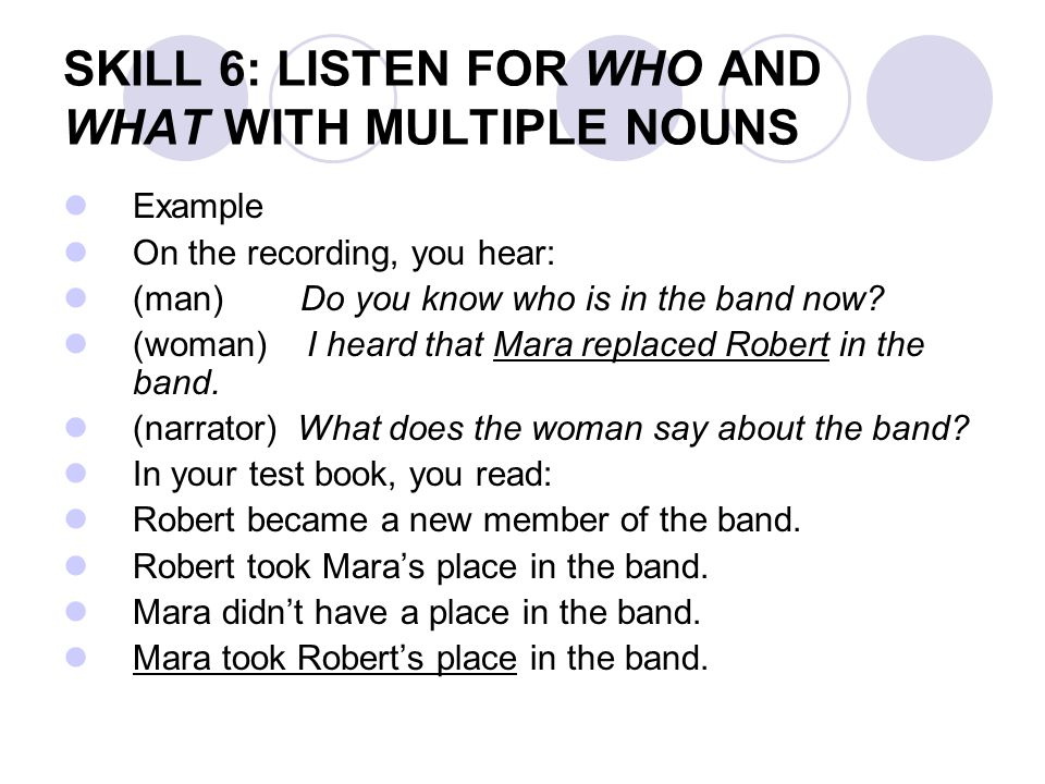 SKILL 6: LISTEN FOR WHO AND WHAT WITH MULTIPLE NOUNS Example On the recording, you hear: (man) Do you know who is in the band now? (woman) I heard tha