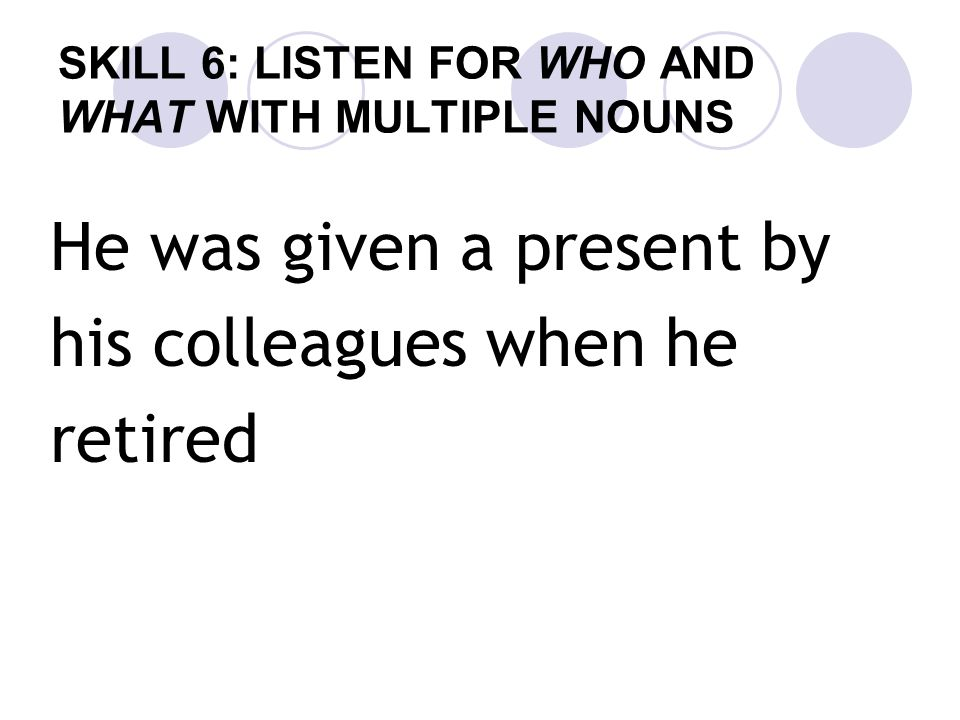 SKILL 6: LISTEN FOR WHO AND WHAT WITH MULTIPLE NOUNS He was given a present by his colleagues when he retired