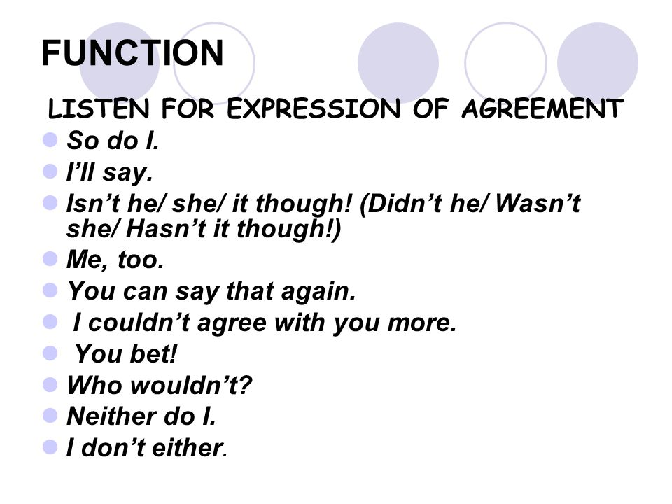 FUNCTION LISTEN FOR EXPRESSION OF AGREEMENT So do I. I'll say. Isn't he/ she/ it though! (Didn't he/ Wasn't she/ Hasn't it though!) Me, too. You can s