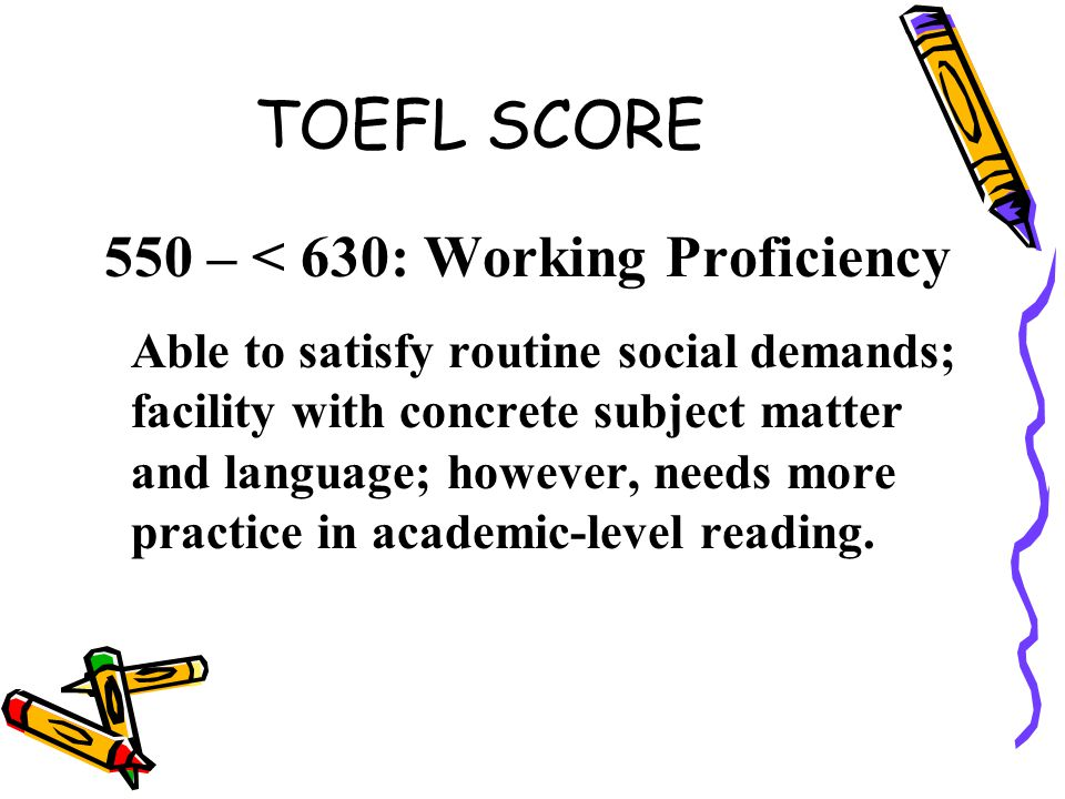 TOEFL SCORE 550 – < 630: Working Proficiency Able to satisfy routine social demands; facility with concrete subject matter and language; however, needs more practice in academic-level reading.