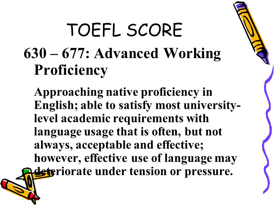 TOEFL SCORE 630 – 677: Advanced Working Proficiency Approaching native proficiency in English; able to satisfy most university- level academic require