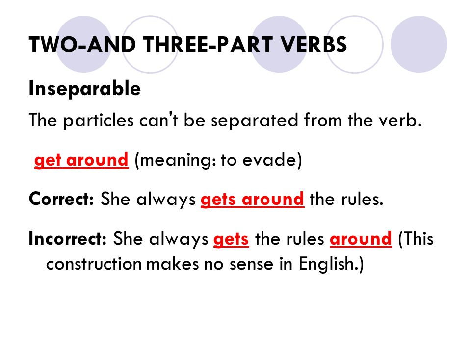 TWO-AND THREE-PART VERBS Inseparable The particles can't be separated from the verb. get around (meaning: to evade) Correct: She always gets around th
