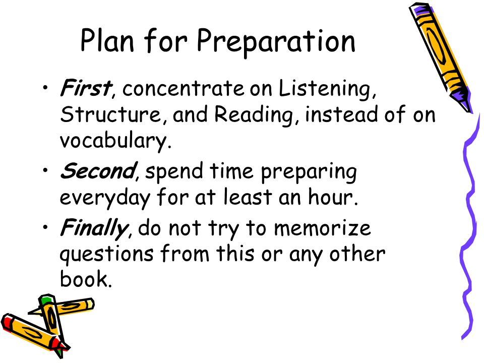 Plan for Preparation First, concentrate on Listening, Structure, and Reading, instead of on vocabulary. Second, spend time preparing everyday for at l