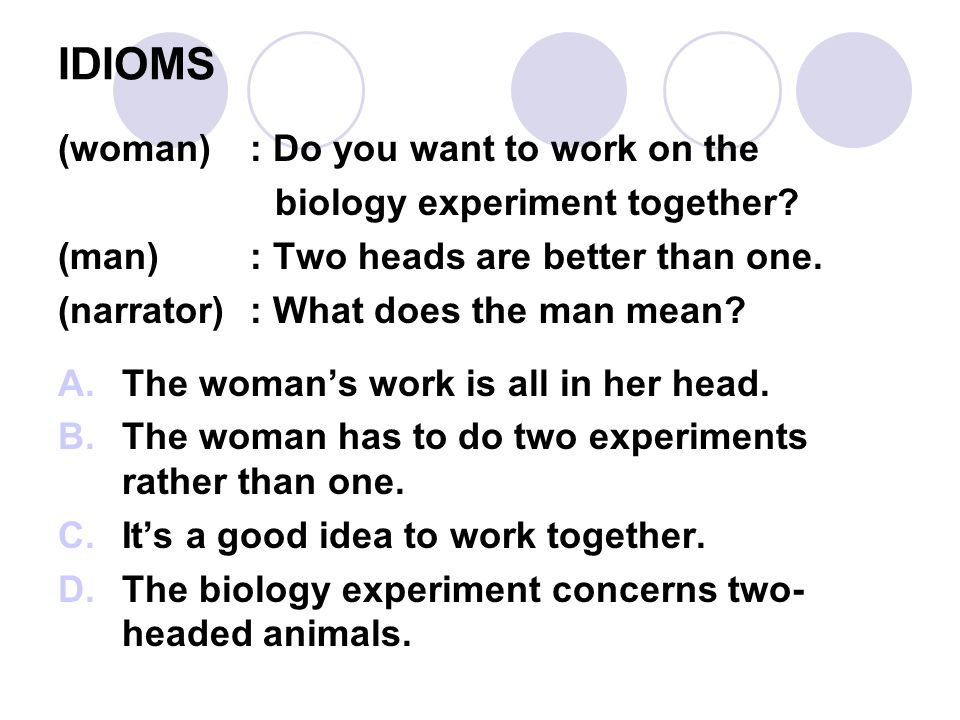 IDIOMS (woman): Do you want to work on the biology experiment together? (man): Two heads are better than one. (narrator): What does the man mean? A.Th
