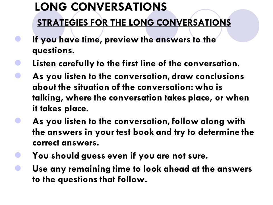 LONG CONVERSATIONS STRATEGIES FOR THE LONG CONVERSATIONS If you have time, preview the answers to the questions. Listen carefully to the first line of