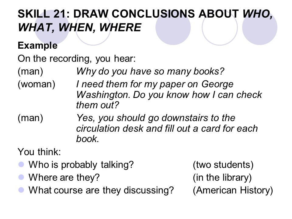 SKILL 21: DRAW CONCLUSIONS ABOUT WHO, WHAT, WHEN, WHERE Example On the recording, you hear: (man)Why do you have so many books? (woman)I need them for