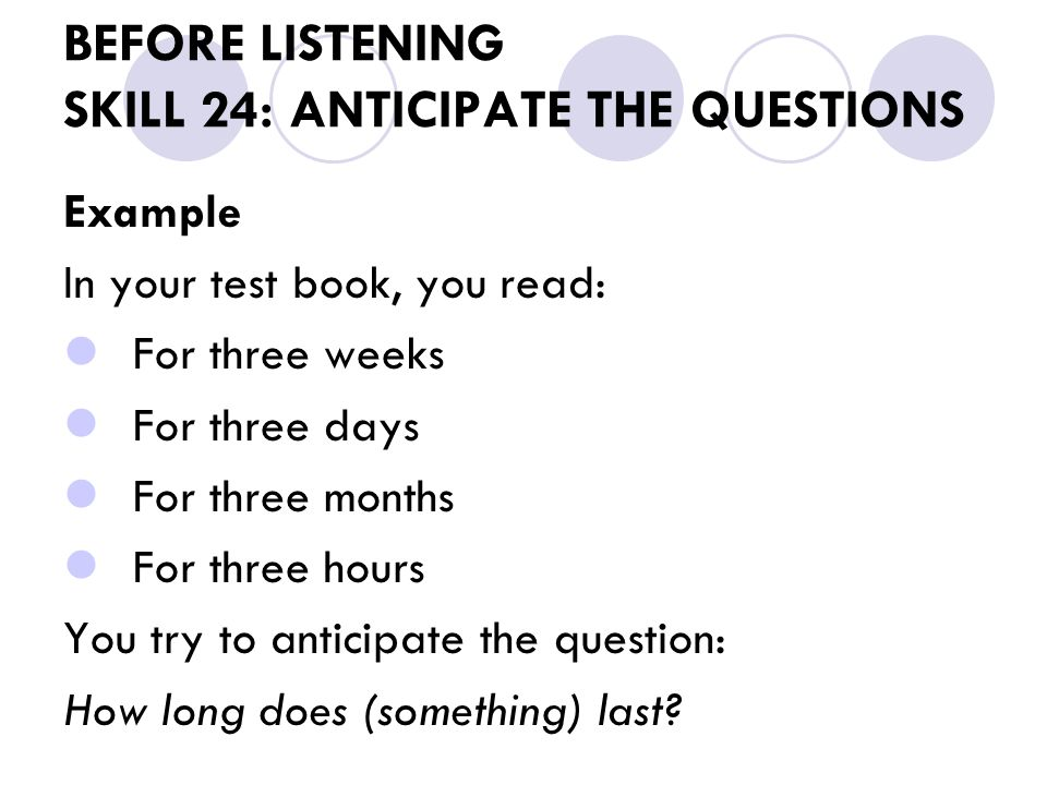 BEFORE LISTENING SKILL 24: ANTICIPATE THE QUESTIONS Example In your test book, you read: For three weeks For three days For three months For three hours You try to anticipate the question: How long does (something) last?