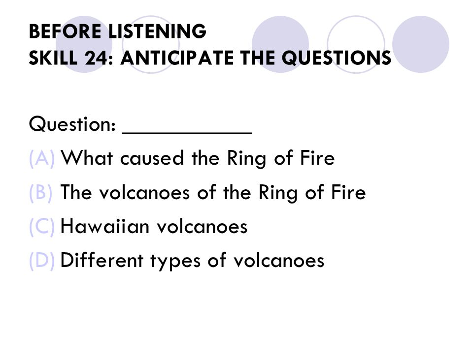 BEFORE LISTENING SKILL 24: ANTICIPATE THE QUESTIONS Question: ___________ (A)What caused the Ring of Fire (B)The volcanoes of the Ring of Fire (C)Hawaiian volcanoes (D)Different types of volcanoes