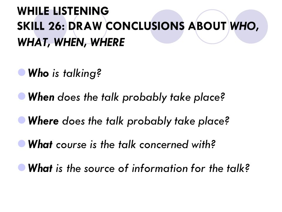 WHILE LISTENING SKILL 26: DRAW CONCLUSIONS ABOUT WHO, WHAT, WHEN, WHERE Who is talking.