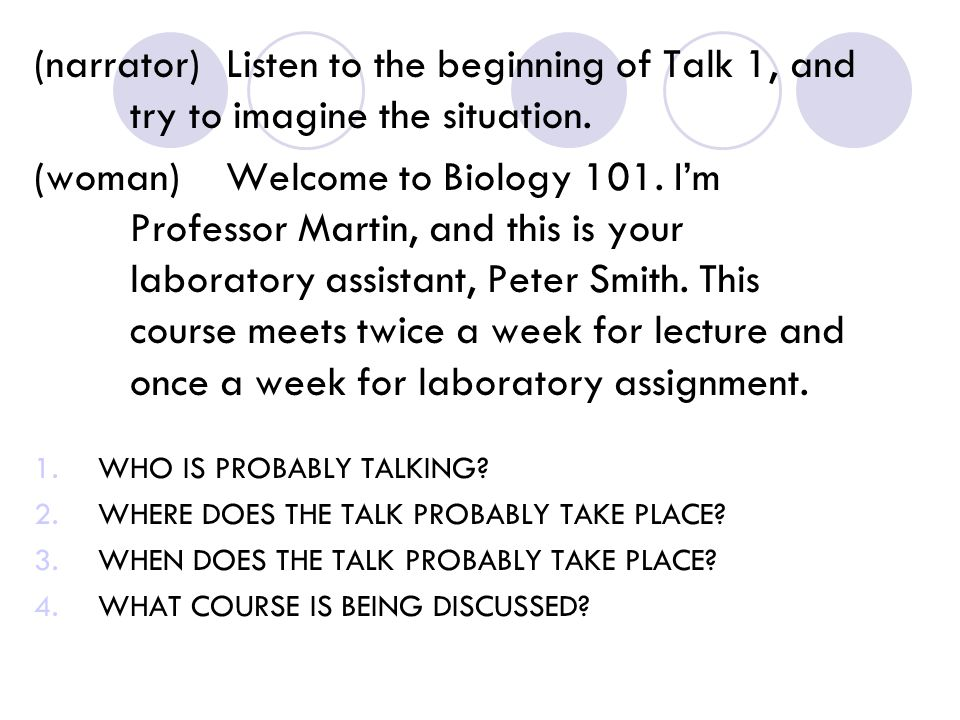 (narrator)Listen to the beginning of Talk 1, and try to imagine the situation. (woman)Welcome to Biology 101. I'm Professor Martin, and this is your l