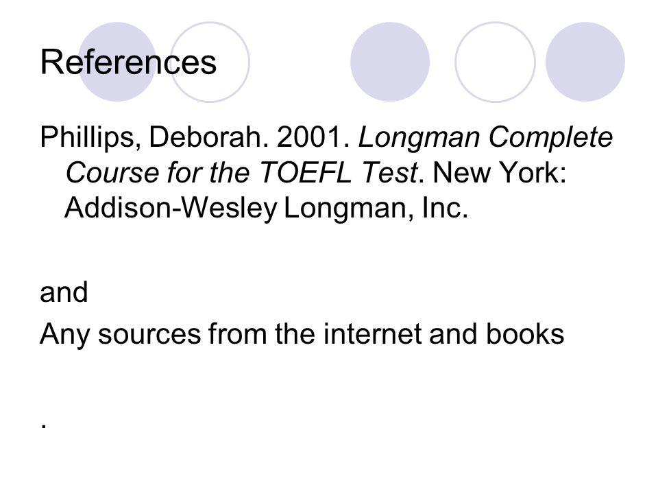 References Phillips, Deborah. 2001. Longman Complete Course for the TOEFL Test.