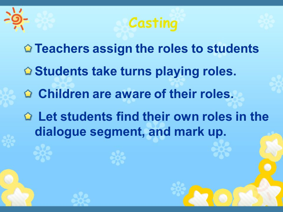 Teachers assign the roles to students Students take turns playing roles. Children are aware of their roles. Let students find their own roles in the d
