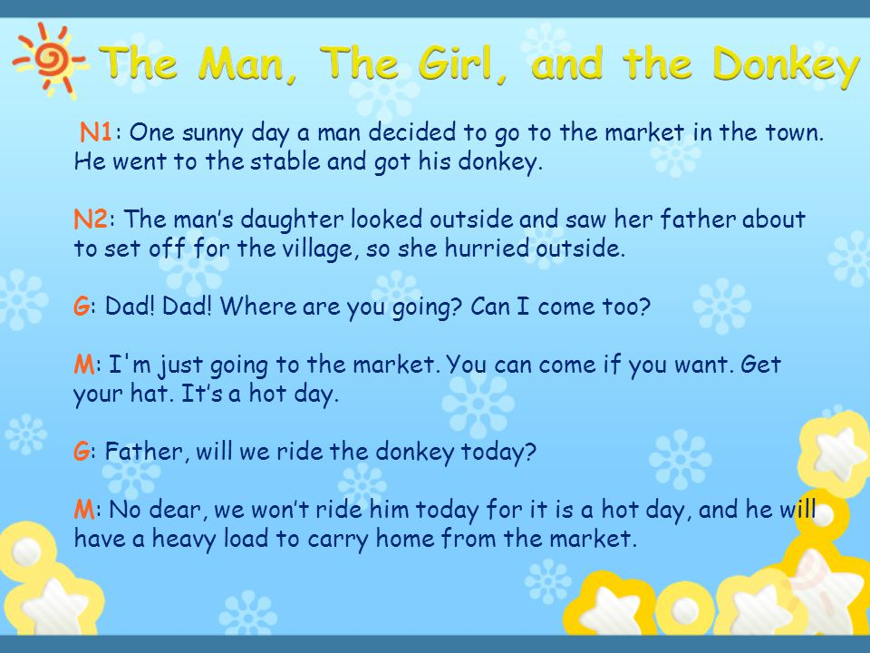 N1: One sunny day a man decided to go to the market in the town. He went to the stable and got his donkey. N2: The man's daughter looked outside and s