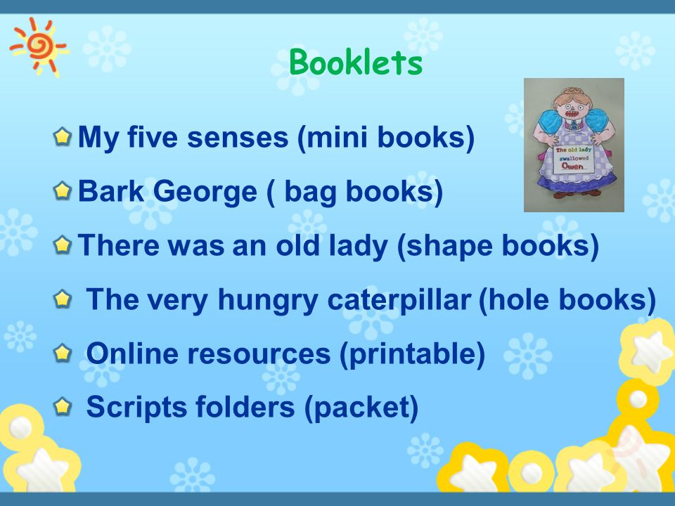 Booklets My five senses (mini books) Bark George ( bag books) There was an old lady (shape books) The very hungry caterpillar (hole books) Online reso