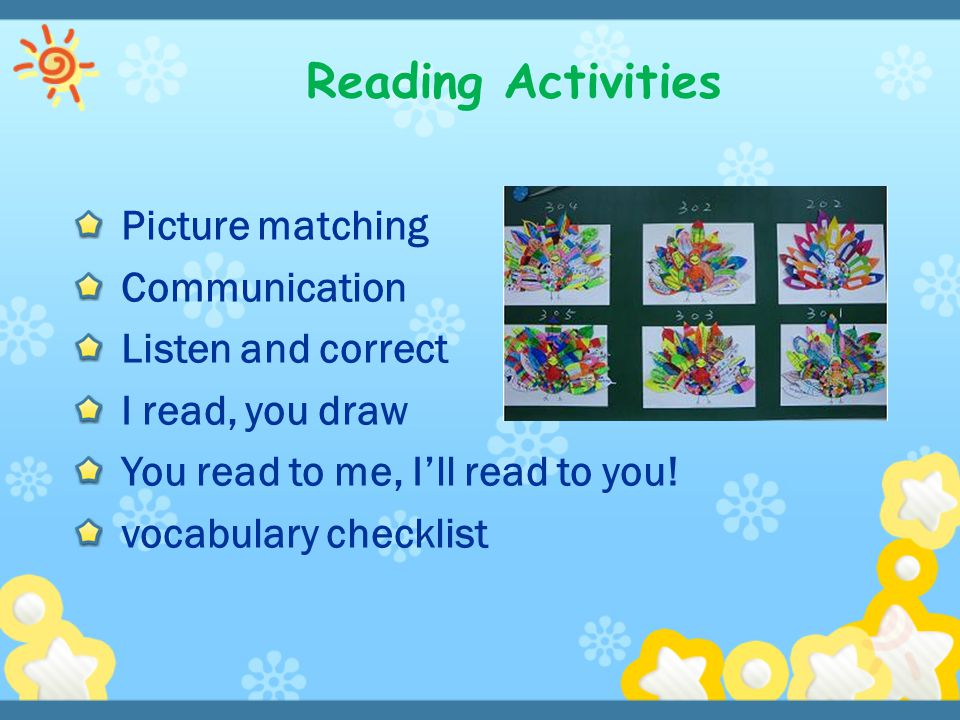 Picture matching Communication Listen and correct I read, you draw You read to me, I'll read to you! vocabulary checklist Reading Activities