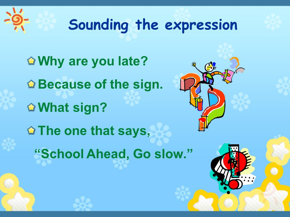 "Why are you late? Because of the sign. What sign? The one that says, ""School Ahead, Go slow."" Sounding the expression"