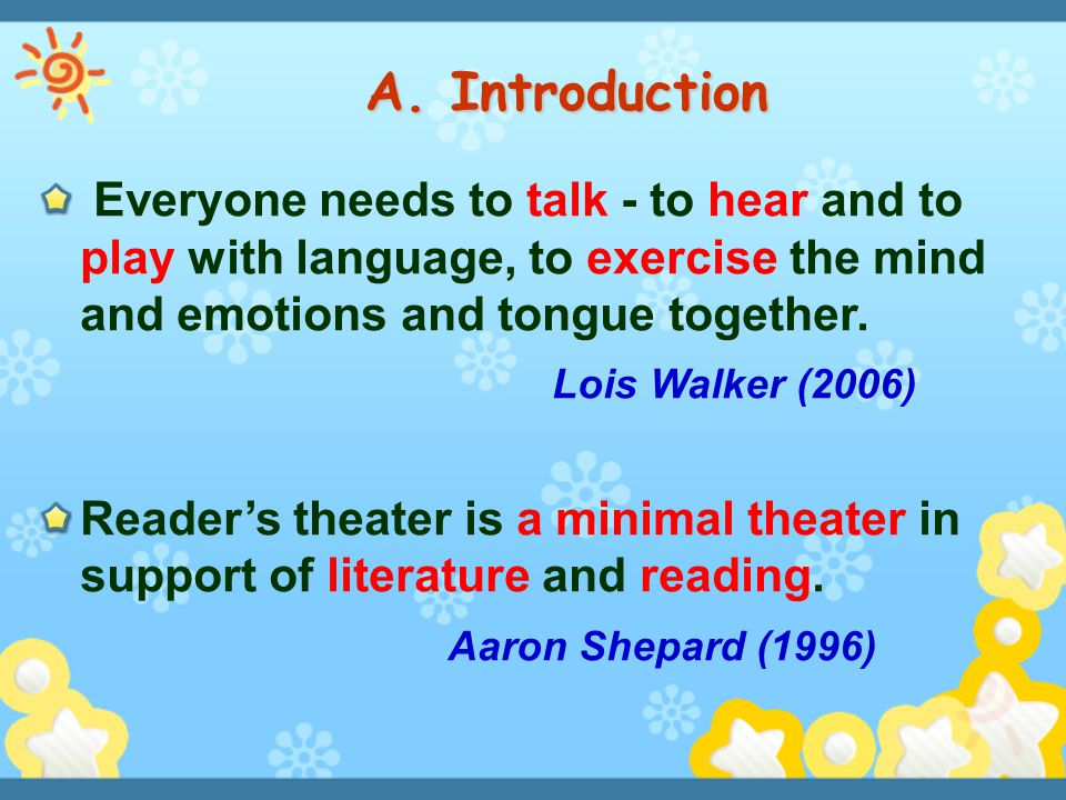 Everyone needs to talk - to hear and to play with language, to exercise the mind and emotions and tongue together. Lois Walker (2006) Reader's theater