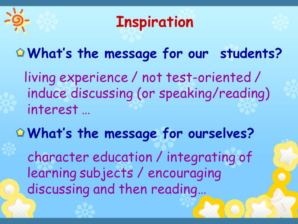 Inspiration What's the message for our students? living experience / not test-oriented / induce discussing (or speaking/reading) interest … What's the