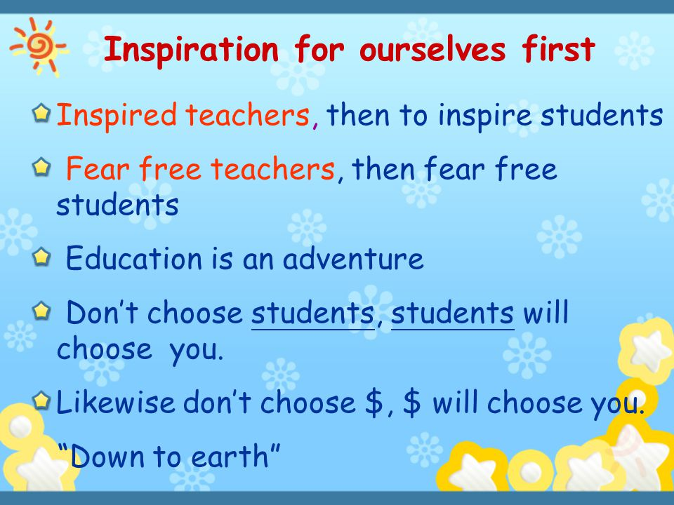 Inspiration for ourselves first Inspired teachers, then to inspire students Fear free teachers, then fear free students Education is an adventure Don'