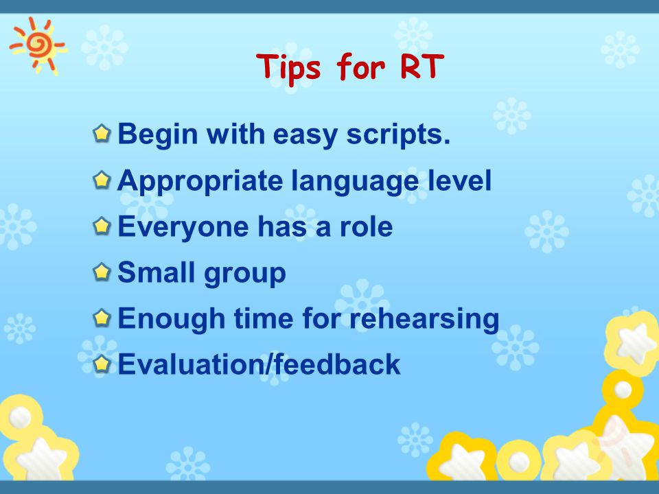 Begin with easy scripts. Appropriate language level Everyone has a role Small group Enough time for rehearsing Evaluation/feedback Tips for RT