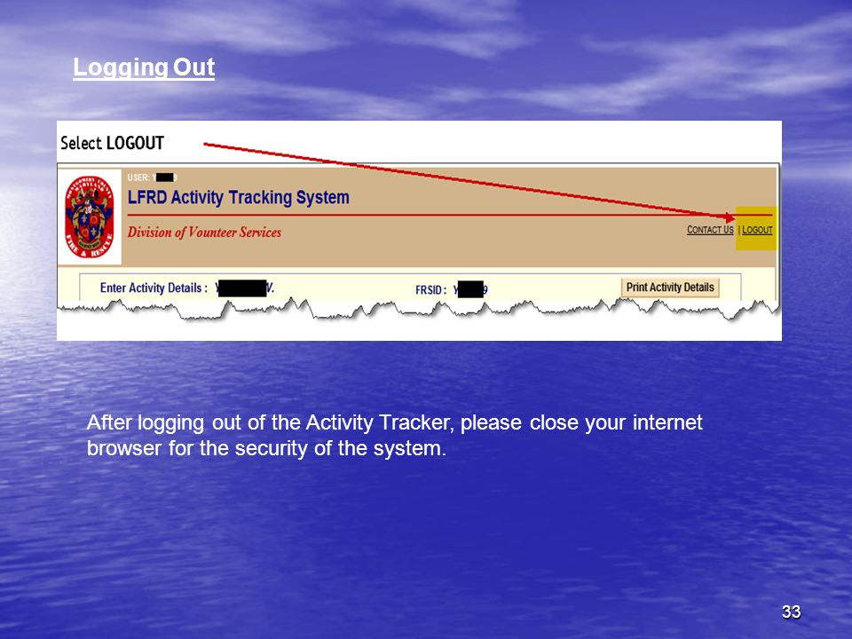 33 Logging Out After logging out of the Activity Tracker, please close your internet browser for the security of the system.