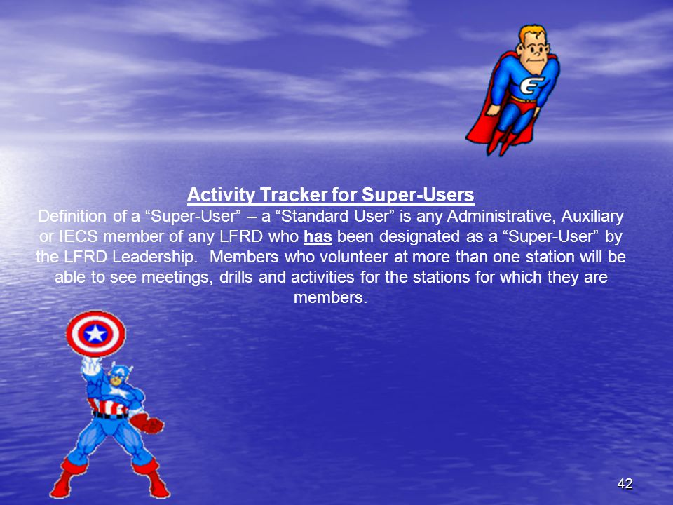 42 Activity Tracker for Super-Users Definition of a Super-User – a Standard User is any Administrative, Auxiliary or IECS member of any LFRD who has been designated as a Super-User by the LFRD Leadership.