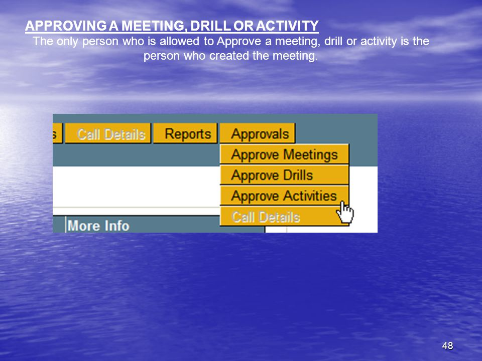 48 APPROVING A MEETING, DRILL OR ACTIVITY The only person who is allowed to Approve a meeting, drill or activity is the person who created the meeting.