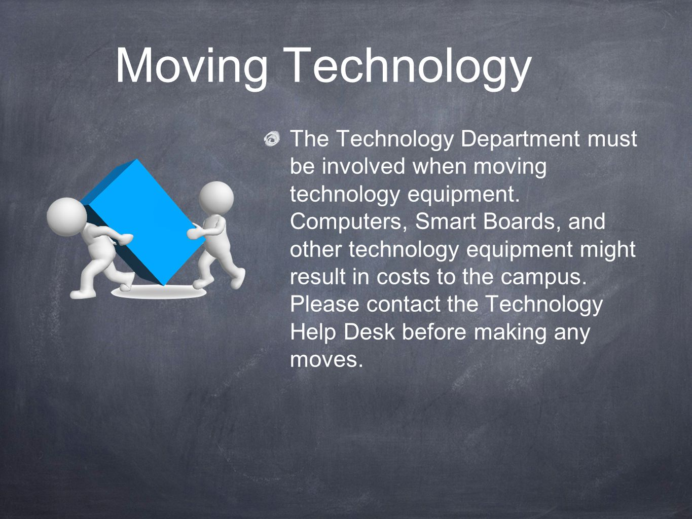 Moving Technology The Technology Department must be involved when moving technology equipment.