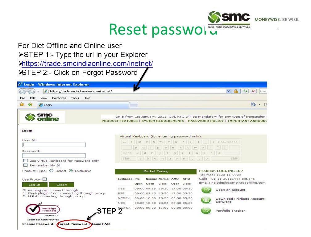 Reset password For Diet Offline and Online user  STEP 1:- Type the url in your Explorer  https://trade.smcindiaonline.com/inetnet/ https://trade.smcindiaonline.com/inetnet/  STEP 2:- Click on Forgot Password STEP 2