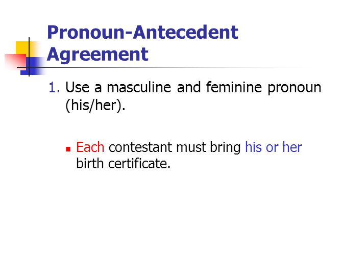 Pronoun-Antecedent Agreement 1. Use a masculine and feminine pronoun (his/her). Each contestant must bring his or her birth certificate.