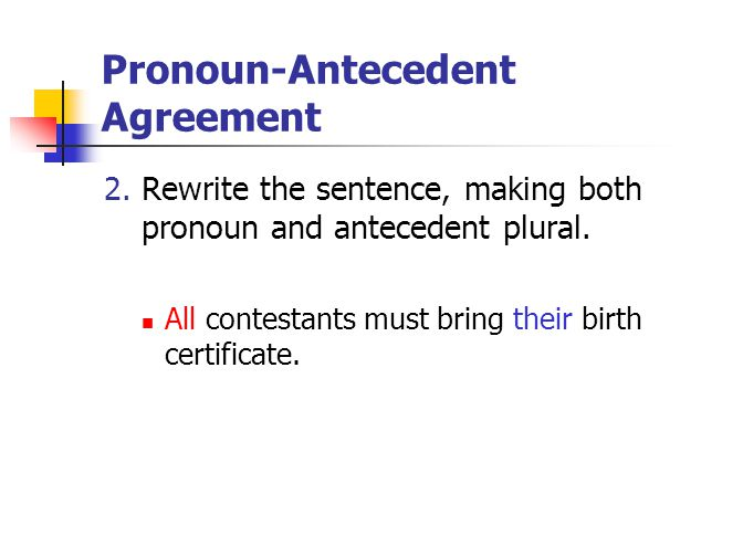 Pronoun-Antecedent Agreement 2. Rewrite the sentence, making both pronoun and antecedent plural. All contestants must bring their birth certificate.