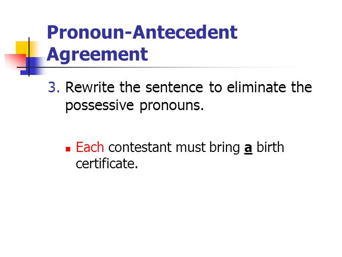Pronoun-Antecedent Agreement 3. Rewrite the sentence to eliminate the possessive pronouns. Each contestant must bring a birth certificate.