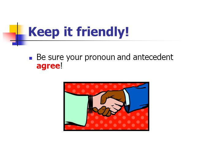 Keep it friendly! Be sure your pronoun and antecedent agree!