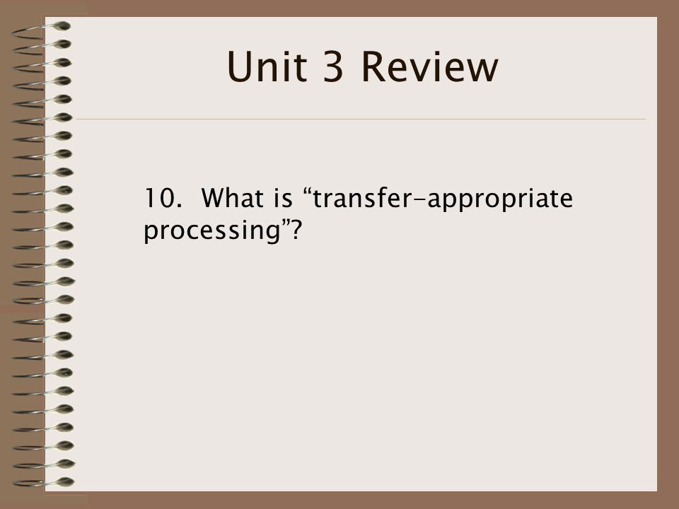 Unit 3 Review 10. What is transfer-appropriate processing