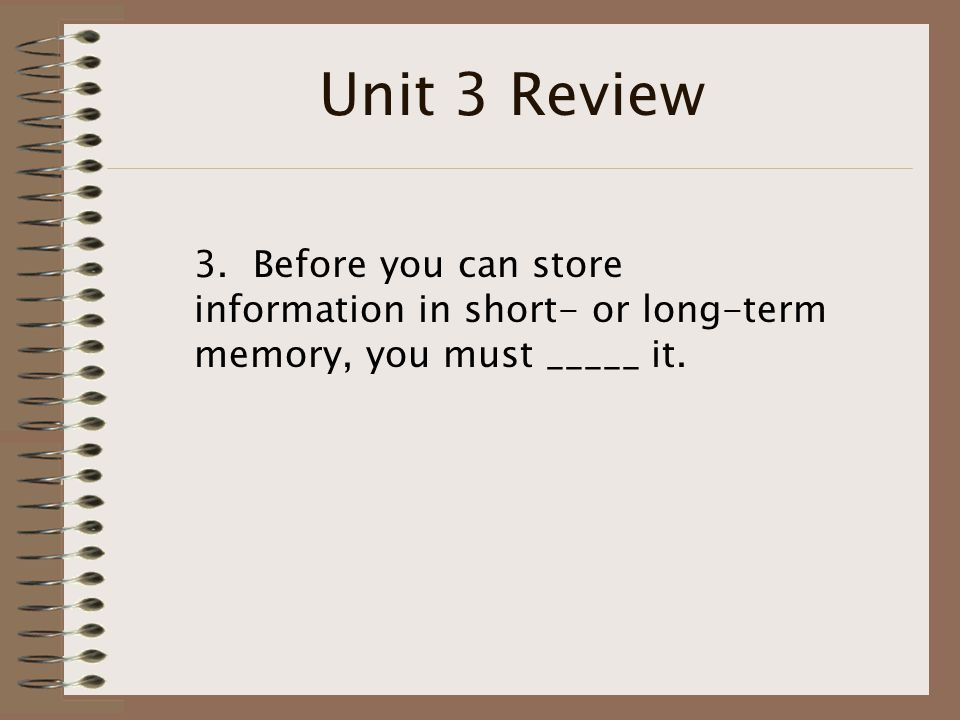 Unit 3 Review 3. Before you can store information in short- or long-term memory, you must _____ it.