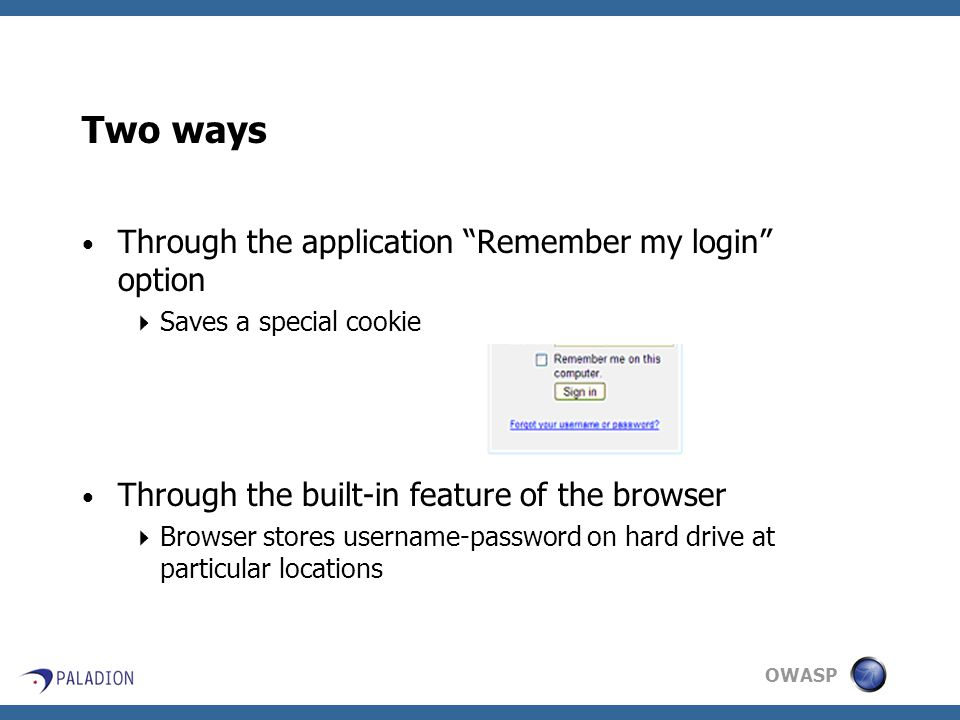 OWASP Two ways Through the application Remember my login option  Saves a special cookie Through the built-in feature of the browser  Browser stores username-password on hard drive at particular locations