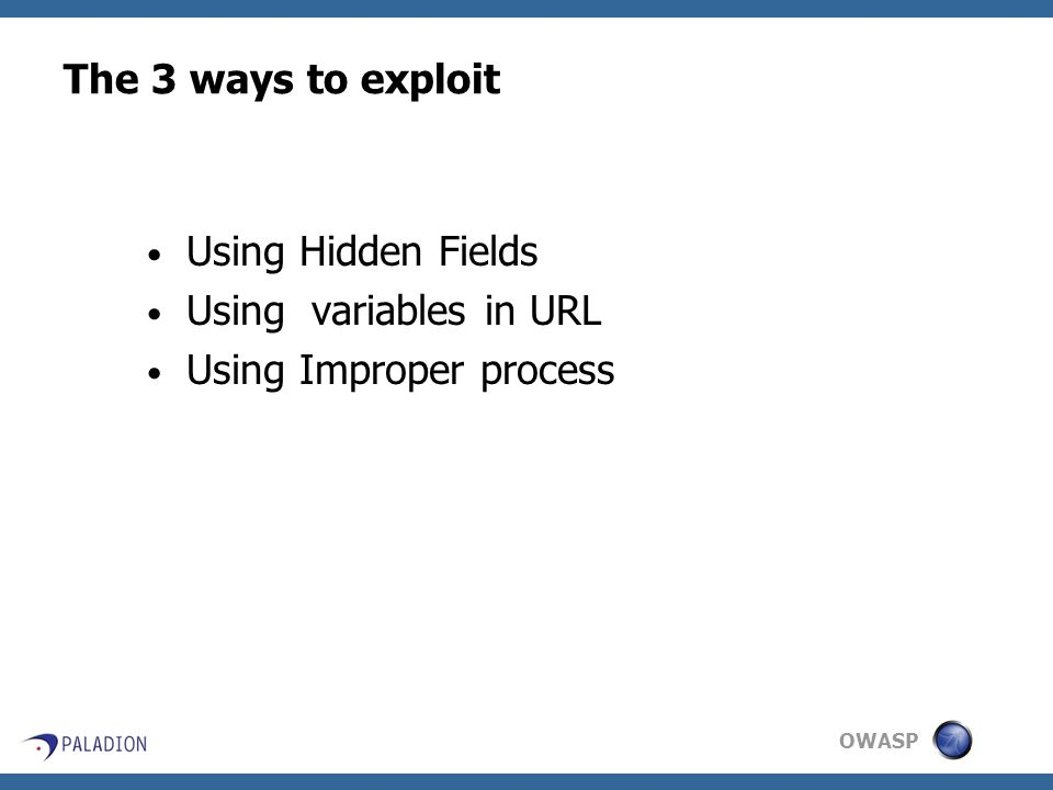 OWASP The 3 ways to exploit Using Hidden Fields Using variables in URL Using Improper process