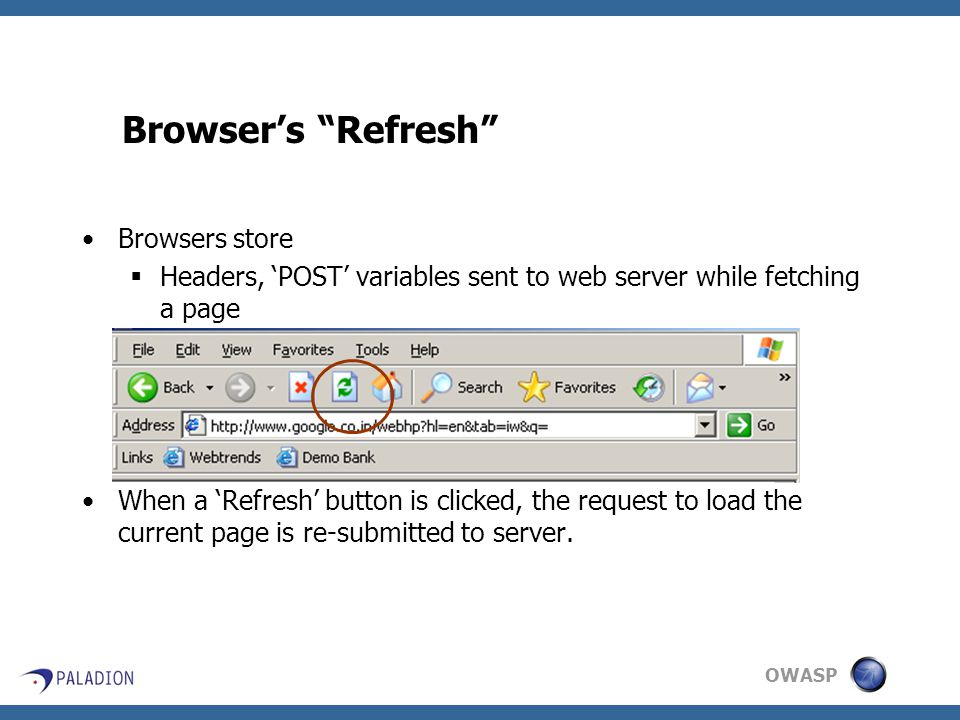 OWASP Browser's Refresh Browsers store  Headers, 'POST' variables sent to web server while fetching a page When a 'Refresh' button is clicked, the request to load the current page is re-submitted to server.